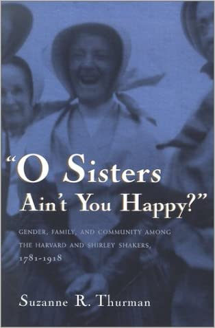 O Sisters Ain't You Happy?: Gender, Family, and Community Among the Harvard and Shirley Shakers, 1781-1918 (Women and Gender in Religion)