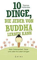 10 DINGE, DIE JEDER VON BUDDHA LERNEN KANN: MEHR GELASSENHEIT, GLÜCK UND LIEBE INS LEBEN BRINGEN (GERMAN EDITION)
