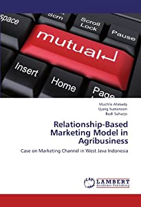 Relationship-Based Marketing Model in Agribusiness: Case on Marketing Channel in West Java Indonesia Muchlis Ahmady, Ujang Sumarwan and Budi Suharjo
