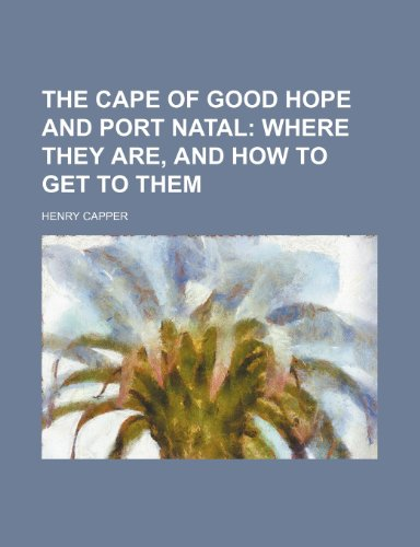 The Cape of Good Hope and Port Natal;  where they are, and how to get to them