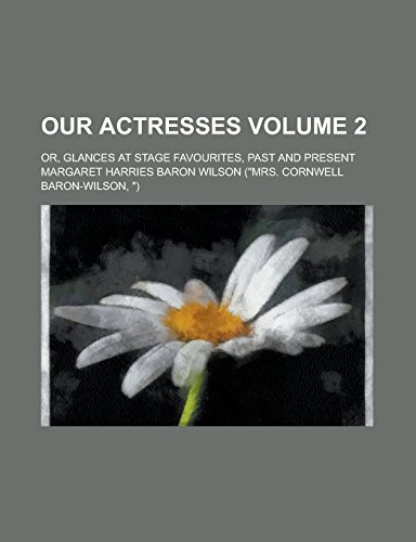 Our Actresses; Or, Glances at Stage Favourites, Past and Present Volume 2