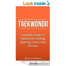 Taekwondo: Complete Guide To Taekwondo Grading, Sparring, Forms And Pomsae (Taekwondo Theory, Martial Arts Series Book 1)