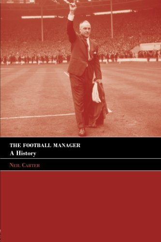 The Football Manager: A History (Sport in the Global Society)