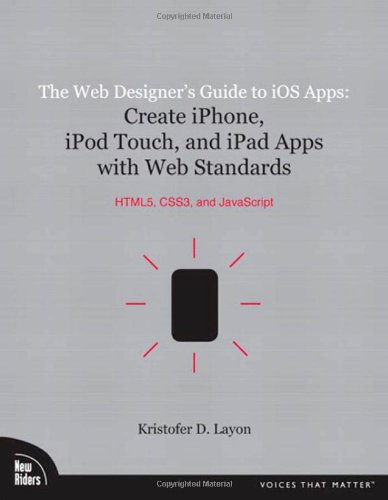 Web Designer's Guide to iOS Apps, The:Create iPhone, iPod touch, and  iPad apps with Web Standards (HTML5, CSS3, and JavaScri (Voices That Matter)