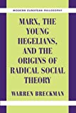 Marx, the Young Hegelians, and the Origins of Radical Social Theory: Dethroning the Self (Modern European Philosophy) (0521003806) by Breckman, Warren