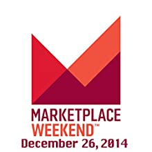 Marketplace Weekend, December 26, 2014  by Lizzie O'Leary Narrated by Lizzie O'Leary