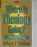 Where Is Theology Going?: Issues and Perspectives on the Future of Theology (0801032245) by Erickson, Millard J.