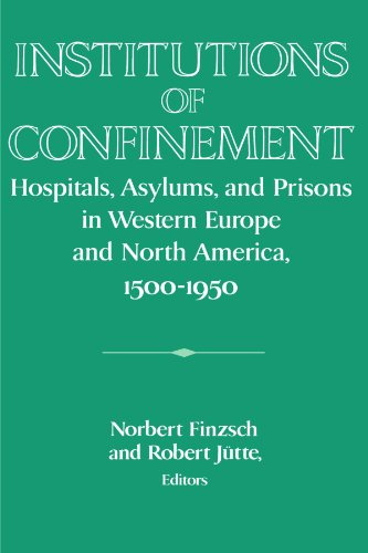 Institutions of Confinement: Hospitals, Asylums, and Prisons in Western Europe and North America, 1500-1950 (Publication
