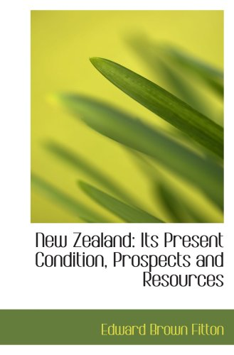 New Zealand: Its Present Condition, Prospects and Resources