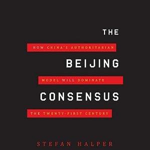 The Beijing Consensus: How China's Authoritarian Model Will Dominate the 21st Century | [Stefan Halper]