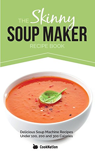 The Skinny Soup Maker Recipe Book: Delicious Low Calorie, Healthy and Simple Soup Machine Recipes Under 100, 200 and 300 Calories