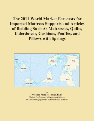 The 2011 World Market Forecasts for Imported Mattress Supports and Articles of Bedding Such As Mattresses, Quilts, Eiderdowns, Cushions, Pouffes, and Pillows with Springs PDF