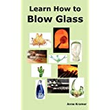 Learn How to Blow Glass: Glass Blowing Techniques, Step by Step Instructions, Necessary Tools and Equipment. ~ Anne Kramer