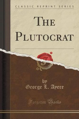 The Plutocrat (Classic Reprint)