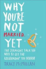 Why You're Not Married... Yet: The Straight Talk You Need to Get the Relationship You Deserve [ WHY YOU'RE NOT MARRIED... YET: THE STRAIGHT TALK YOU NEED TO GET THE RELATIONSHIP YOU DESERVE BY McMillan, Tracy ( Author ) May-29-2012