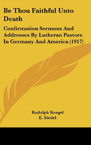 Be Thou Faithful Unto Death: Confirmation Sermons and Addresses by Lutheran Pastors in Germany and America (1917)
