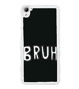 Bruh 2D Hard Polycarbonate Designer Back Case Cover for HTC Desire 826 Dual Sim