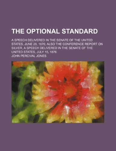 The Optional Standard; A Speech Delivered in the Senate of the United States, June 28, 1876 Also the Conference Report on Silver, a Speech Delivered I