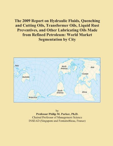 The 2009 Report on Hydraulic Fluids, Quenching and Cutting Oils, Transformer Oils, Liquid Rust Preventives, and Other Lubricating Oils Made from Refined Petroleum: World Market Segmentation by City