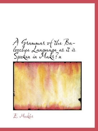 A Grammar of the Baloochee Language as it is Spoken in Makrn