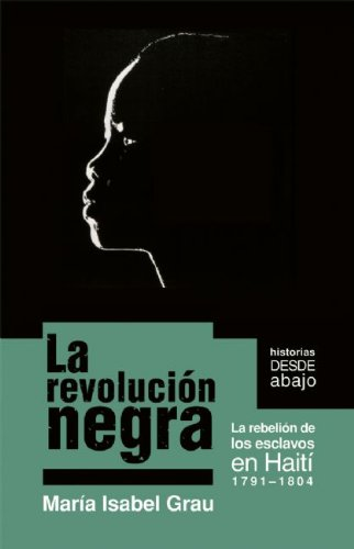La revoluci n negra: La rebelion de los esclavos en Haiti 1791-1804 (Historias Desde Abajo) (Spanish Edition)