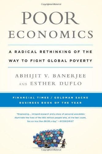 Poor Economics: A Radical Rethinking of the Way to Fight Global Poverty: Abhijit Banerjee, Esther Duflo: 9781610390934: Amazon.com: Books