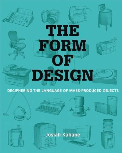 The Form of Design: Deciphering the Language of Mass Produced Objects, by Josiah Kahane