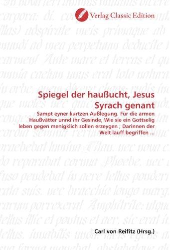 Spiegel der haußucht, Jesus Syrach genant: Sampt eyner kurtzen Außlegung. Für die armen Haußvätter unnd ihr Gesinde, Wie sie ein Gottselig leben gegen ... ; Darinnen der Welt lauff begriffen ...