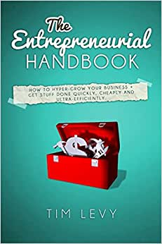The Entrepreneurial Handbook: How To Hyper-grow Your Business + Get Stuff Done Quickly, Cheaply And Ultra-efficiently