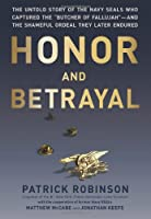 "Honor and Betrayal: The Untold Story of the Navy SEALs Who Captured the ""Butcher of Fallujah""--and the Shameful Ordeal They Later Endured"