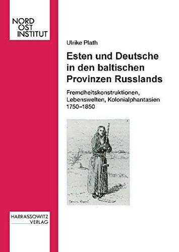 Esten und Deutsche in den baltischen Provinzen Russlands: Fremdheitskonstruktionen, Kolonialphantasien und Lebenswelten 1750-1850 (Veröffentlichungen des Nordost-Instituts)