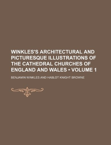 Winkles's Architectural and Picturesque Illustrations of the Cathedral Churches of England and Wales (Volume 1)