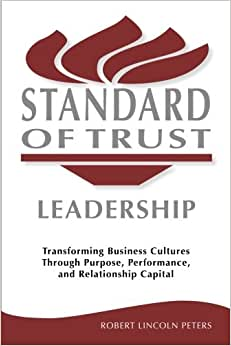 Standard Of Trust Leadership: Transforming Business Cultures Through Purpose, Performance, And Relationship Capital
