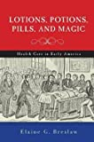 img - for Elaine G. Breslaw: Lotions, Potions, Pills, and Magic : Health Care in Early America (Hardcover); 2012 Edition book / textbook / text book