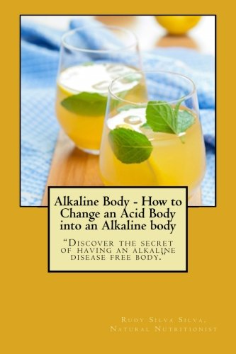 Alkaline Body - How To Change An Acid Body Into An Alkaline Body: Discover The Secret Of Having An Alkaline Disease Free Body.