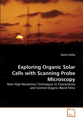 Exploring Organic Solar Cells With Scanning Probe Microscopy: New High-Resolution Techniques To Characterize And Control Organic Blend Films
