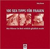 100 Sex-Tipps für Frauen: Was Männer im Bett wirklich glücklich macht - Katy Bevan
