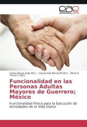 Funcionalidad en las Personas Adultas Mayores de Guerrero; Mexico: Funcionalidad Fisica para la Ejecucion de Actividades de la Vida Diaria  (Tapa Blanda)