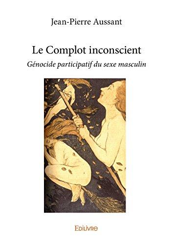 Le Complot inconscient: Génocide participatif du sexe masculin