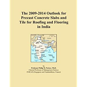 The 2009-2014 Outlook for Precast Concrete Slabs and Tile for Roofing and Flooring in India Icon Group International