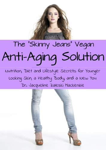 The Skinny Jeans Vegan Anti-Aging Solution - Nutrition, Diet And Lifestyle Secrets For Younger Looking Skin, A Healthy Body, And A New You
