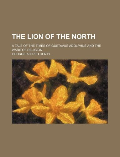 The lion of the north; a tale of the times of Gustavus Adolphus and the wars of religion