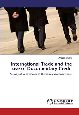 International Trade and the use of Documentary Credit: A study of Implications of the Banco Santander Case [Paperback] [2011] (Author) Anis Sherwani