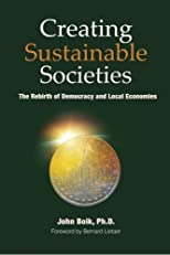 Creating Sustainable Societies: The Rebirth of Democracy and Local Economies