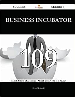 Business Incubator 109 Success Secrets: 109 Most Asked Questions On Business Incubator - What You Need To Know