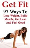 Get Fit - 97 Ways To Lose Weight, Build Muscle, Get Lean And Feel Good (Get Fit, Build Muscle, Lose Weight, Weight Loss, Six Pack Abs, Fat Loss, Healthy Eating, Diet)