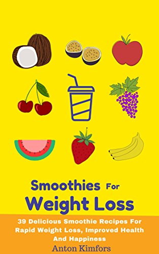 Smoothies For Weight Loss: 39 Delicious Smoothie Recipes For Rapid Weight Loss, Improved Health And Happiness (Smoothie - Lose Weight - Healthy Choices - Healthy Habits) by Anton Kimfors