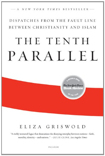 The Tenth Parallel: Dispatches from the Fault Line Between Christianity and Islam, Eliza Griswold