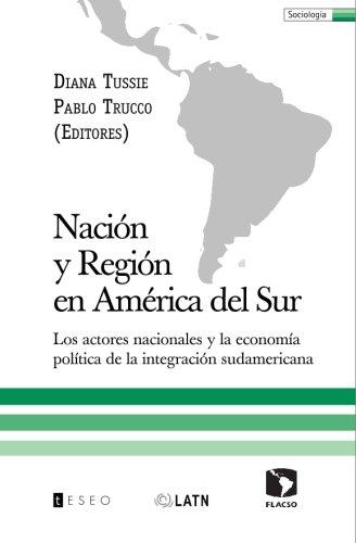 Nación y Región en América del Sur: Los actores nacionales y la economía política de la integración sudamericana (