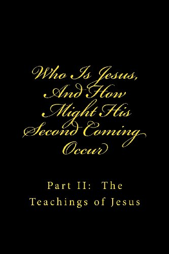 Who Is Jesus, And How Might His Second Coming Occur: Part II: The Teachings of Jesus (Volume 2)
